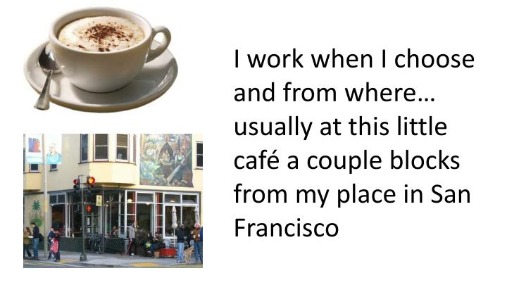 I work when I choose and from where… usually at this little café a couple blocks from my place in San Francisco