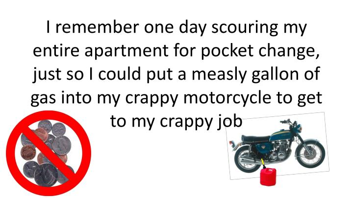 I remember one day scouring my entire apartment for pocket change, just so I could put a measly gallon of gas into my crappy motorcycle to get to my crappy job