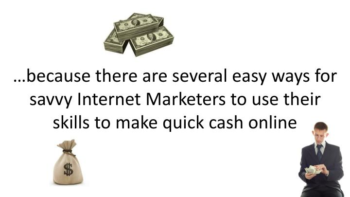 …because there are several easy ways for savvy Internet Marketers to use their skills to make quick cash online