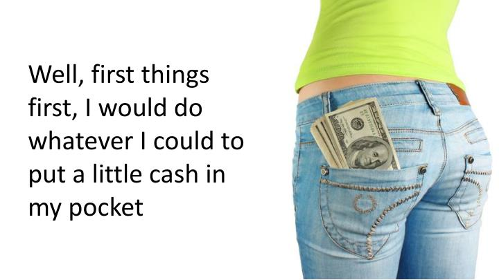 Well, first things first, I would do whatever I could to put a little cash in my pocket