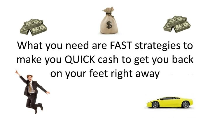 What you need are FAST strategies to make you QUICK cash to get you back on your feet right away