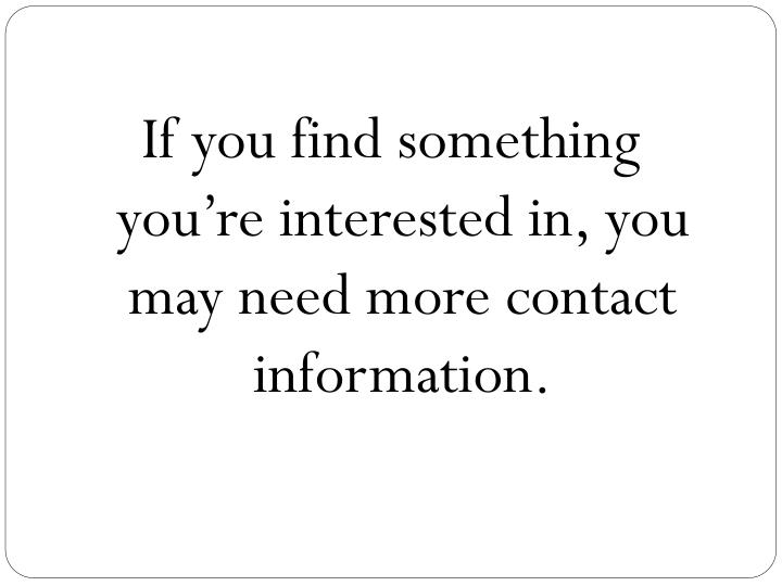 If you find something you're interested in, you may need more contact information.