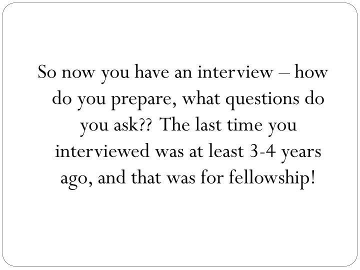 So now you have an interview – how do you prepare, what questions do you ask??  The last time you interviewed was at least 3-4 years ago, and that was for fellowship!