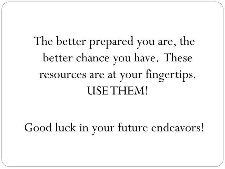 The better prepared you are, the better chance you have.  These resources are at your fingertips.  USE THEM!