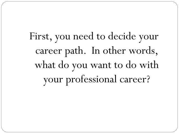 First, you need to decide your career path.  In other words, what do you want to do with your professional career?