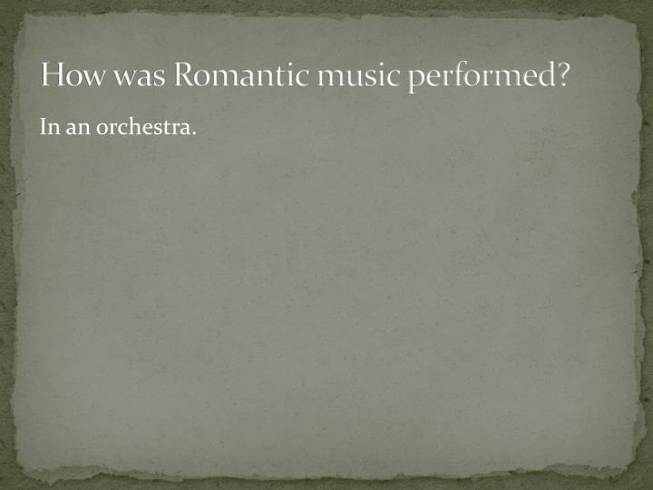 How was Romantic music performed?