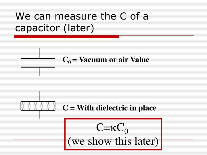 We can measure the C of a capacitor (later)
