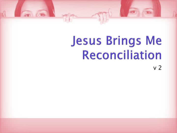 Jesus Brings Me Reconciliation