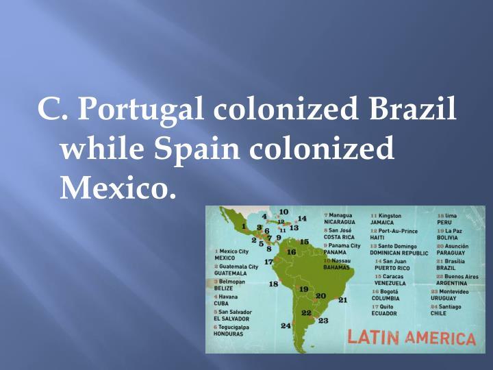 C. Portugal colonized Brazil while Spain colonized Mexico.