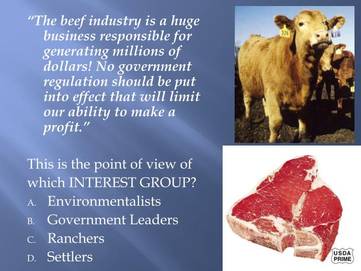 """""""The beef industry is a huge business responsible for generating millions of dollars! No government regulation should be put into effect that will limit our ability to make a profit."""""""