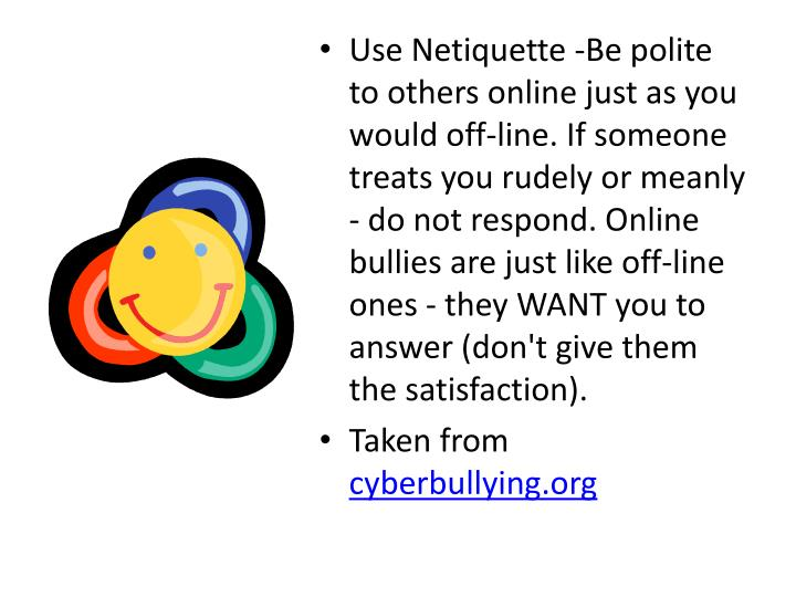 Use Netiquette -Be polite to others online just as you would off-line. If someone treats you rudely or meanly - do not respond. Online bullies are just like off-line ones - they WANT you to answer (don't give them the satisfaction).