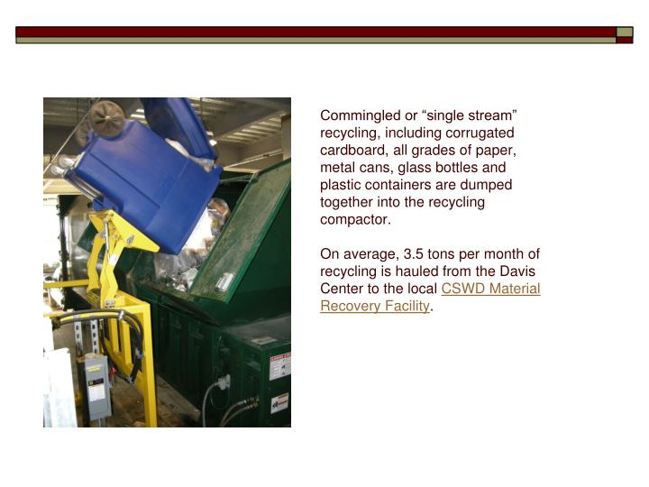 "Commingled or ""single stream"" recycling, including corrugated cardboard, all grades of paper, metal cans, glass bottles and plastic containers are dumped together into the recycling compactor."