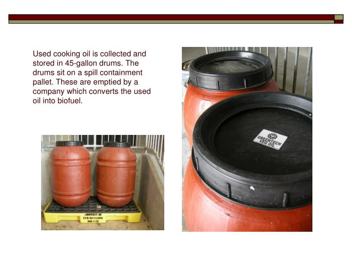 Used cooking oil is collected and stored in 45-gallon drums. The drums sit on a spill containment pallet. These are emptied by a company which converts the used oil into biofuel.