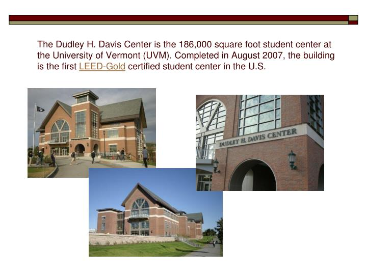 The Dudley H. Davis Center is the 186,000 square foot student center at the University of Vermont (UVM). Completed in August 2007, the building is the first