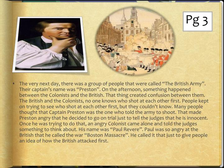 "The very next day, there was a group of people that were called ""The British Army"". Their captain's name was ""Preston"". On the afternoon, something happened between the Colonists and the British. That thing created confusion between them. The British and the Colonists, no one knows who shot at each other first. People kept on trying to see who shot at each other first, but they couldn't know. Many people thought that Captain Preston was the one who told the army to shoot. That made Preston angry that he decided to go on trial just to tell the judges that he is innocent. Once he was trying to do that, an angry Colonist came alone and told the judges something to think about. His name was ""Paul Revere"". Paul was so angry at the British that he called the war ""Boston Massacre"". He called it that just to give people an idea of how the British attacked first."