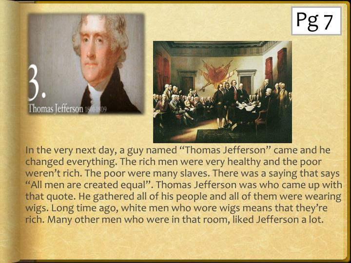 "In the very next day, a guy named ""Thomas Jefferson"" came and he changed everything. The rich men were very healthy and the poor weren't rich. The poor were many slaves. There was a saying that says ""All men are created equal"". Thomas Jefferson was who came up with that quote. He gathered all of his people and all of them were wearing wigs. Long time ago, white men who wore wigs means that they're rich. Many other men who were in that room, liked Jefferson a lot."