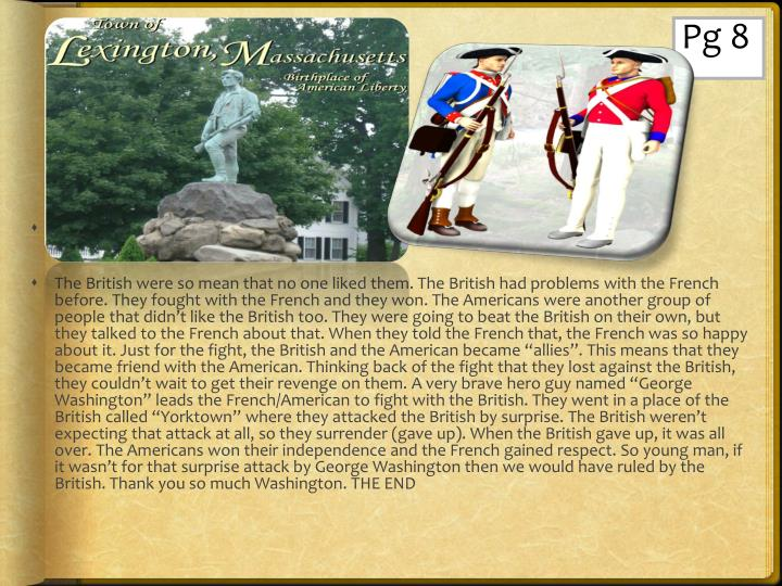"The British were so mean that no one liked them. The British had problems with the French before. They fought with the French and they won. The Americans were another group of people that didn't like the British too. They were going to beat the British on their own, but they talked to the French about that. When they told the French that, the French was so happy about it. Just for the fight, the British and the American became ""allies"". This means that they became friend with the American. Thinking back of the fight that they lost against the British, they couldn't wait to get their revenge on them. A very brave hero guy named ""George Washington"" leads the French/American to fight with the British. They went in a place of the British called ""Yorktown"" where they attacked the British by surprise. The British weren't expecting that attack at all, so they surrender (gave up). When the British gave up, it was all over. The Americans won their independence and the French gained respect. So young man, if it wasn't for that surprise attack by George Washington then we would have ruled by the British. Thank you so much Washington. THE END"