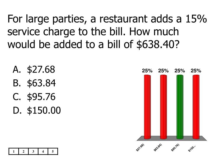 For large parties, a restaurant adds a 15% service charge to the bill. How much would be added to a bill of $638.40?