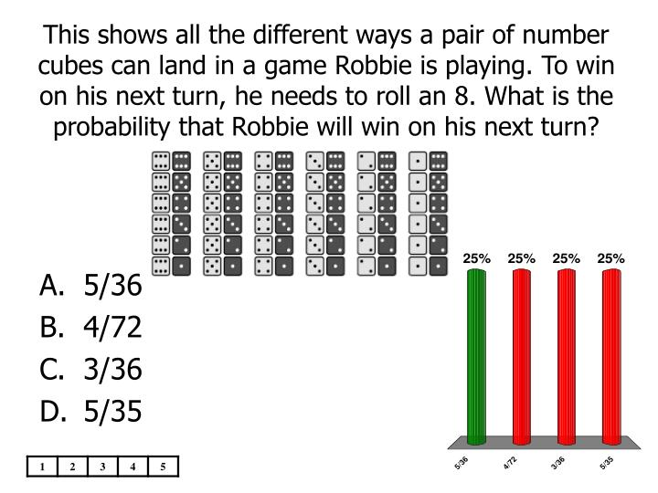 This shows all the different ways a pair of number cubes can land in a game Robbie is playing. To win on his next turn, he needs to roll an 8. What is the probability that Robbie will win on his next turn?