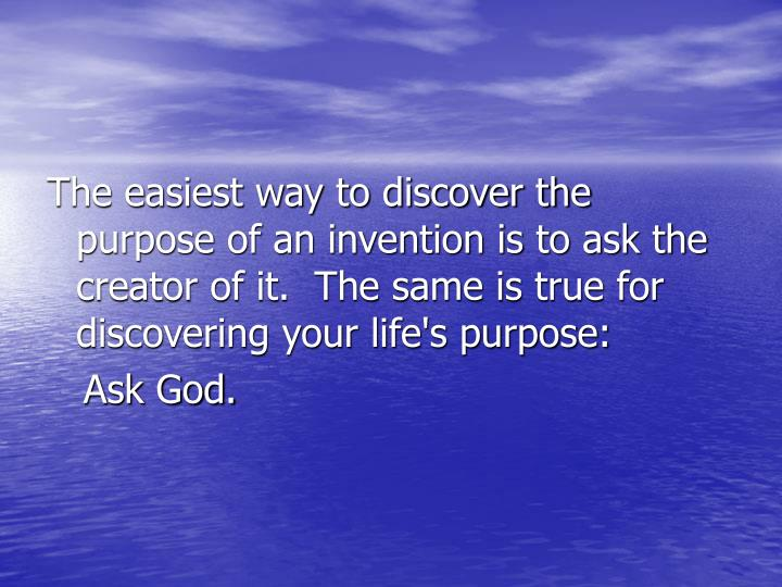 The easiest way to discover the purpose of an invention is to ask the creator of it.  The same is true for discovering your life's purpose: