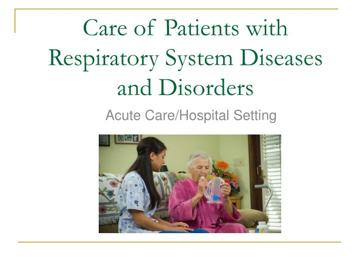 Care of patients with respiratory system diseases and disorders