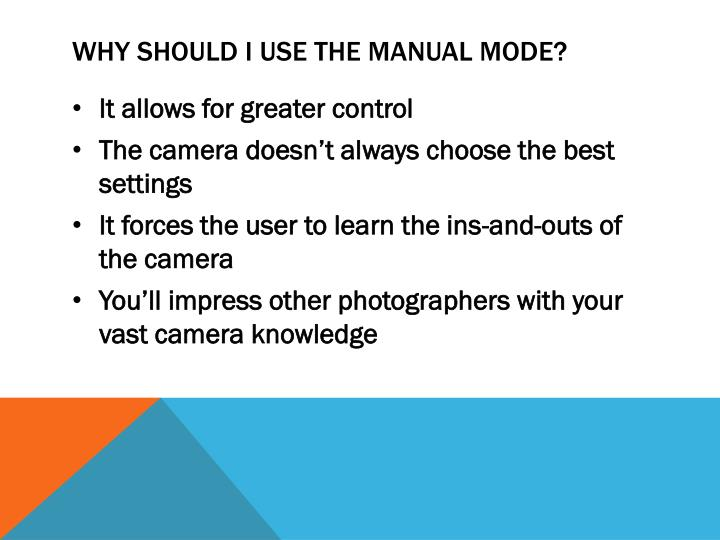 Why should I use the manual mode?