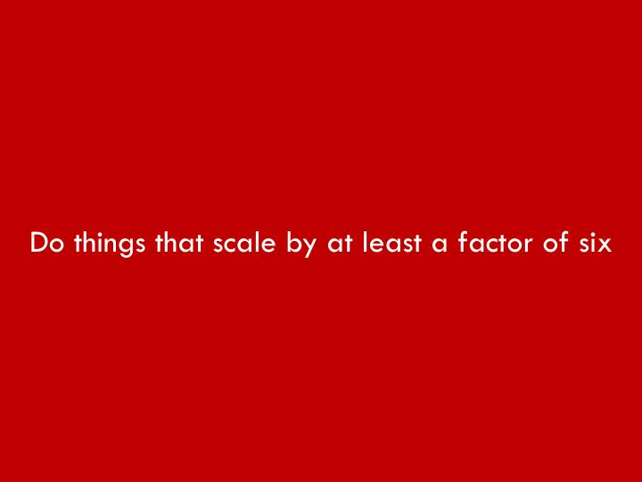 Do things that scale by at least a factor of six
