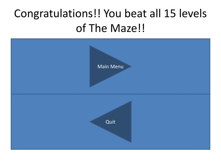 Congratulations!! You beat all 15 levels of The Maze!!