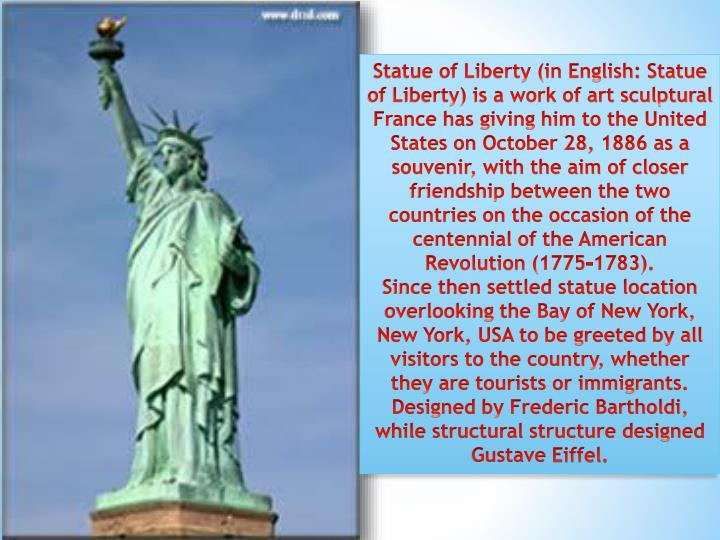 Statue of Liberty (in English: Statue of Liberty) is a work of art sculptural France has giving him to the United States on October 28, 1886 as a souvenir, with the aim of closer friendship between the two countries on the occasion of the centennial of the American Revolution (1775-1783).