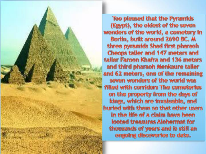 Too pleased that the Pyramids (Egypt), the oldest of the seven wonders of the world, a cemetery in Berlin, built around 2690 BC. M three pyramids Shad first pharaoh Cheops taller and 147 meters and taller