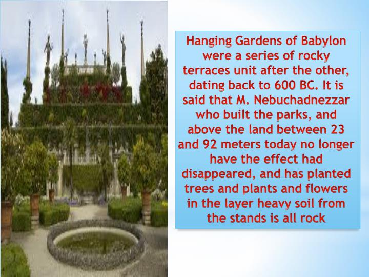 Hanging Gardens of Babylon were a series of rocky terraces unit after the other, dating back to 600 BC. It is said that M. Nebuchadnezzar who built the parks, and above the land between 23 and 92 meters today no longer have the effect had disappeared, and has planted trees and plants and flowers in the layer heavy soil from the stands is all rock