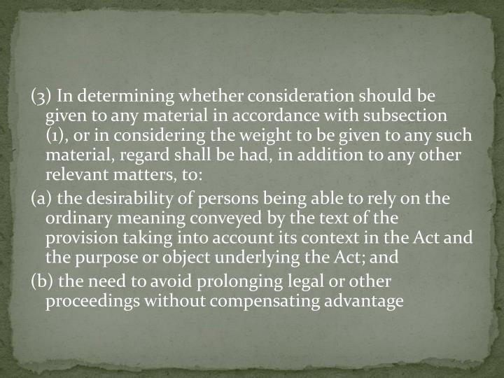 (3) In determining whether consideration should be given to any material in accordance with subsection (1), or in considering the weight to be given to any such material, regard shall be had, in addition to any other relevant matters, to: