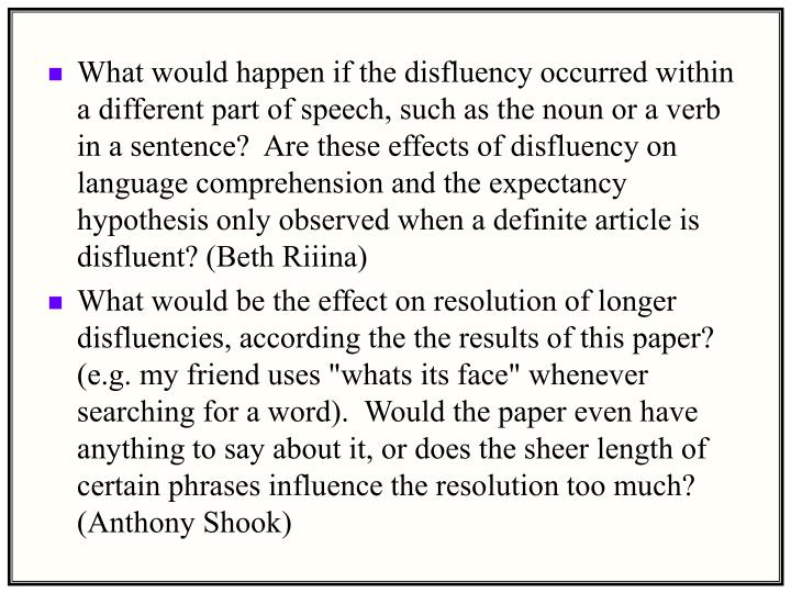 What would happen if the disfluency occurred within a different part of speech, such as the noun or a verb in a sentence?  Are these effects of disfluency on language comprehension and the expectancy hypothesis only observed when a definite article is disfluent? (Beth Riiina)