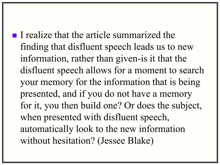 I realize that the article summarized the finding that disfluent speech leads us to new information, rather than given-is it that the disfluent speech allows for a moment to search your memory for the information that is being presented, and if you do not have a memory for it, you then build one? Or does the subject, when presented with disfluent speech, automatically look to the new information without hesitation? (Jessee Blake)