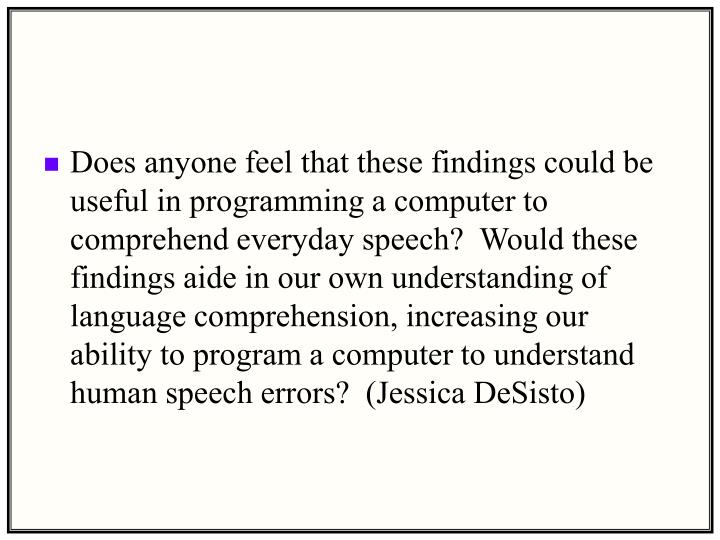 Does anyone feel that these findings could be useful in programming a computer to comprehend everyday speech?  Would these findings aide in our own understanding of language comprehension, increasing our ability to program a computer to understand human speech errors?  (Jessica DeSisto)