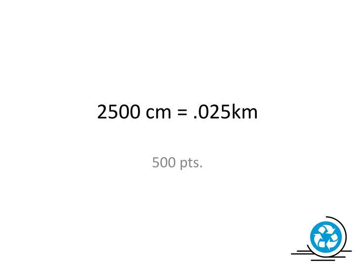 2500 cm = .025km