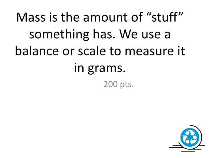 "Mass is the amount of ""stuff"" something has. We use a balance or scale to measure it in grams."