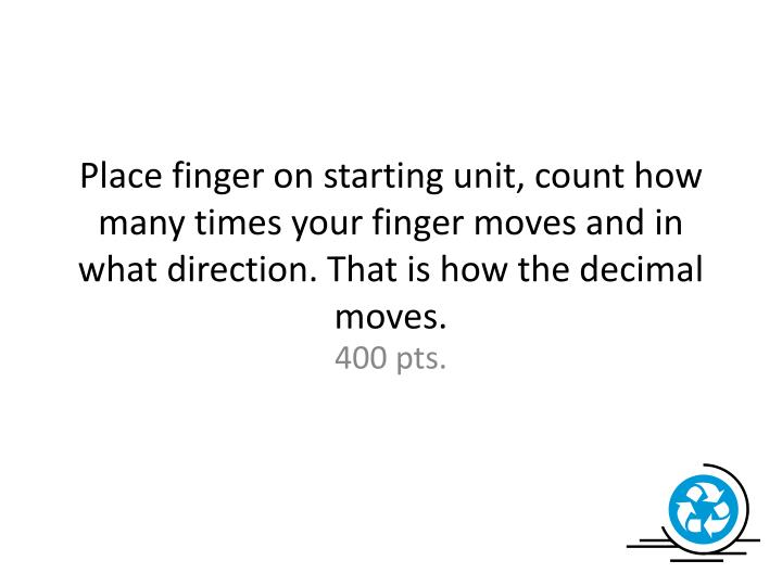 Place finger on starting unit, count how many times your finger moves and in what direction. That is how the decimal moves.