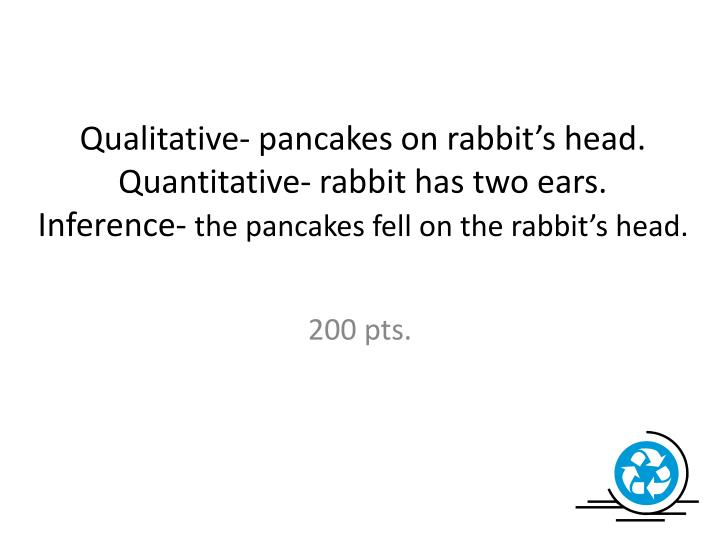 Qualitative- pancakes on rabbit's head.
