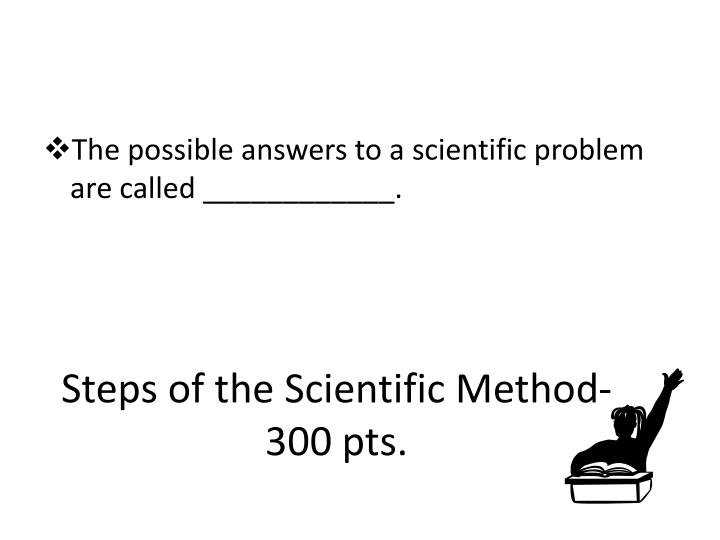 Steps of the Scientific Method- 300 pts.