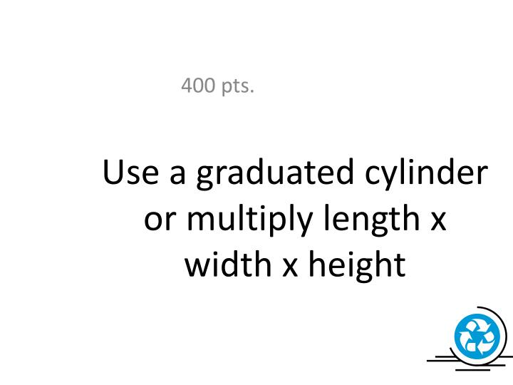 Use a graduated cylinder or multiply length x width x height