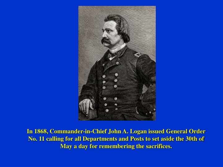 In 1868, Commander-in-Chief John A. Logan issued General Order No. 11 calling for all Departments and Posts to set aside the 30th of May a day for remembering the sacrifices.