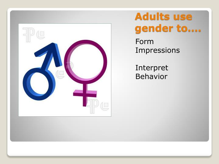 Adults use gender to….