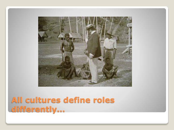 All cultures define roles differently…