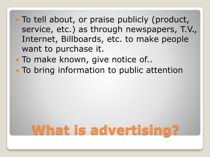 To tell about, or praise publicly (product, service, etc.) as through newspapers, T.V.,