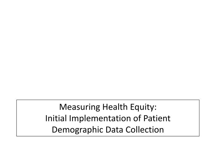 Measuring health equity initial implementation of patient demographic data collection