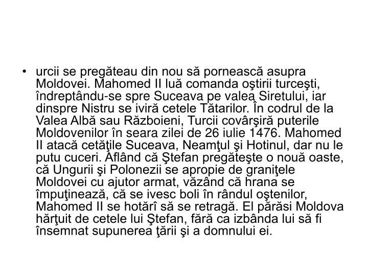urcii se pregăteau din nou să pornească asupra Moldovei. Mahomed II luă comanda oştirii turceşti, îndreptându-se spre Suceava pe valea Siretului, iar dinspre Nistru se iviră cetele Tătarilor. În codrul de la Valea Albă sau Războieni, Turcii covârşiră puterile Moldovenilor în seara zilei de 26 iulie 1476. Mahomed II atacă cetăţile Suceava, Neamţul şi Hotinul, dar nu le putu cuceri. Aflând că Ştefan pregăteşte o nouă oaste, că Ungurii şi Polonezii se apropie de graniţele Moldovei cu ajutor armat, văzând că hrana se împuţinează, că se ivesc boli în rândul oştenilor, Mahomed II se hotărî să se retragă. El părăsi Moldova hărţuit de cetele lui Ştefan, fără ca izbânda lui să fi însemnat supunerea ţării şi a domnului ei.