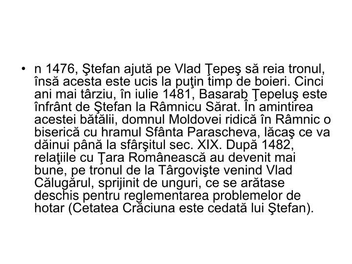 n 1476, Ştefan ajută pe Vlad Ţepeş să reia tronul, însă acesta este ucis la puţin timp de boieri. Cinci ani mai târziu, în iulie 1481, Basarab Ţepeluş este înfrânt de Ştefan la Râmnicu Sărat. În amintirea acestei bătălii, domnul Moldovei ridică în Râmnic o biserică cu hramul Sfânta Parascheva, lăcaş ce va dăinui până la sfârşitul sec. XIX. După 1482, relaţiile cu Ţara Românească au devenit mai bune, pe tronul de la Târgovişte venind Vlad Călugărul, sprijinit de unguri, ce se arătase deschis pentru reglementarea problemelor de hotar (Cetatea Crăciuna este cedată lui Ştefan).