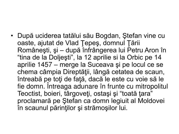 """După uciderea tatălui său Bogdan, Ştefan vine cu oaste, ajutat de Vlad Ţepeş, domnul Ţării Româneşti, şi – după înfrângerea lui Petru Aron în """"tina de la Doljeşti"""", la 12 aprilie si la Orbic pe 14 aprilie 1457 – merge la Suceava şi pe locul ce se chema câmpia Direptăţii, lângă cetatea de scaun, întreabă pe toţi de faţă, dacă le este cu voie să le fie domn. Întreaga adunare în frunte cu mitropolitul Teoctist, boieri, târgoveţi, ostaşi şi """"toată ţara"""" proclamară pe Ştefan ca domn legiuit al Moldovei în scaunul părinţilor şi strămoşilor lui."""