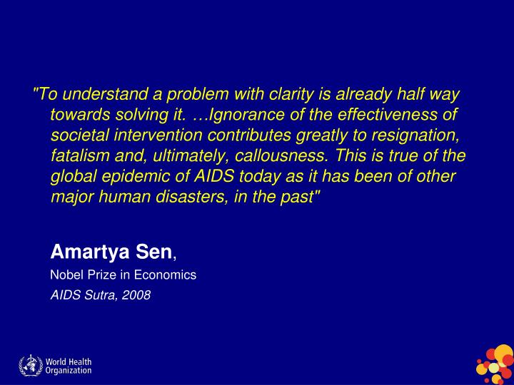 """To understand a problem with clarity is already half way towards solving it. …Ignorance of the effectiveness of societal intervention contributes greatly to resignation, fatalism and, ultimately, callousness. This is true of the global epidemic of AIDS today as it has been of other major human disasters, in the past"""
